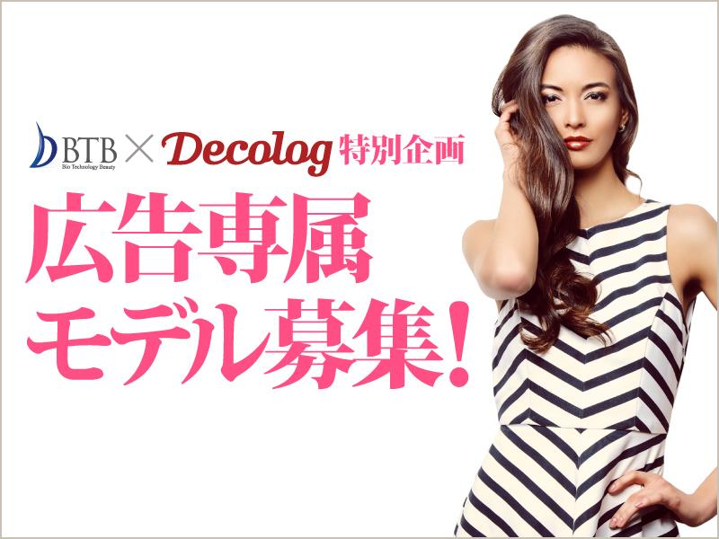 BTB x Decolog 特別企画「専属モデル募集」1次選考終了のお知らせ。沢山のご応募ありがとうございました。