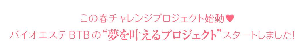 """この春チャレンジプロジェクト始動♥ バイオエステBTBの""""夢を叶えるプロジェクト""""スタートしました!"""
