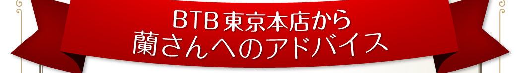 BTB東京本店から蘭さんへのアドバイス